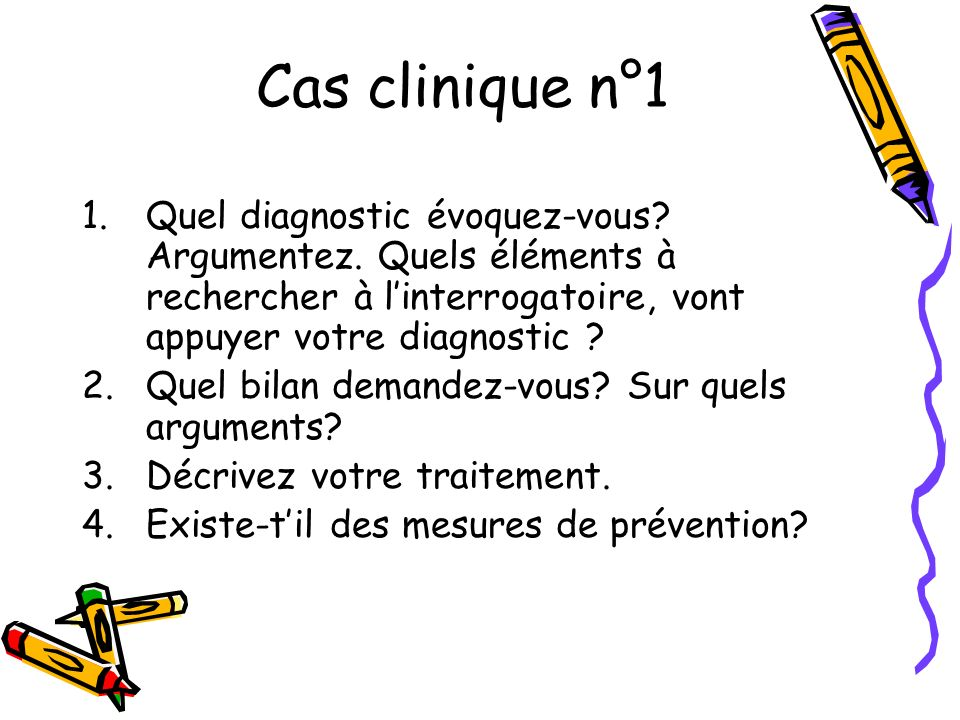 Cas clinique n°1 Quel diagnostic évoquez-vous Argumentez. Quels éléments à rechercher à l'interrogatoire, vont appuyer votre diagnostic