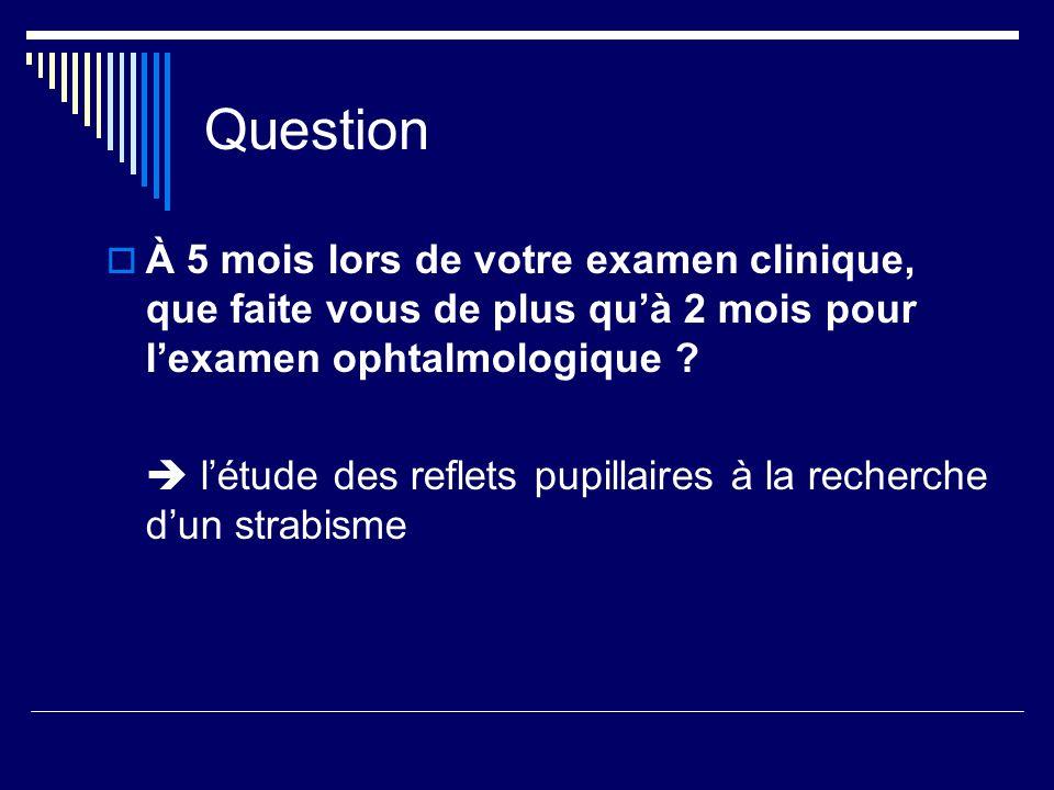 Question À 5 mois lors de votre examen clinique, que faite vous de plus qu'à 2 mois pour l'examen ophtalmologique