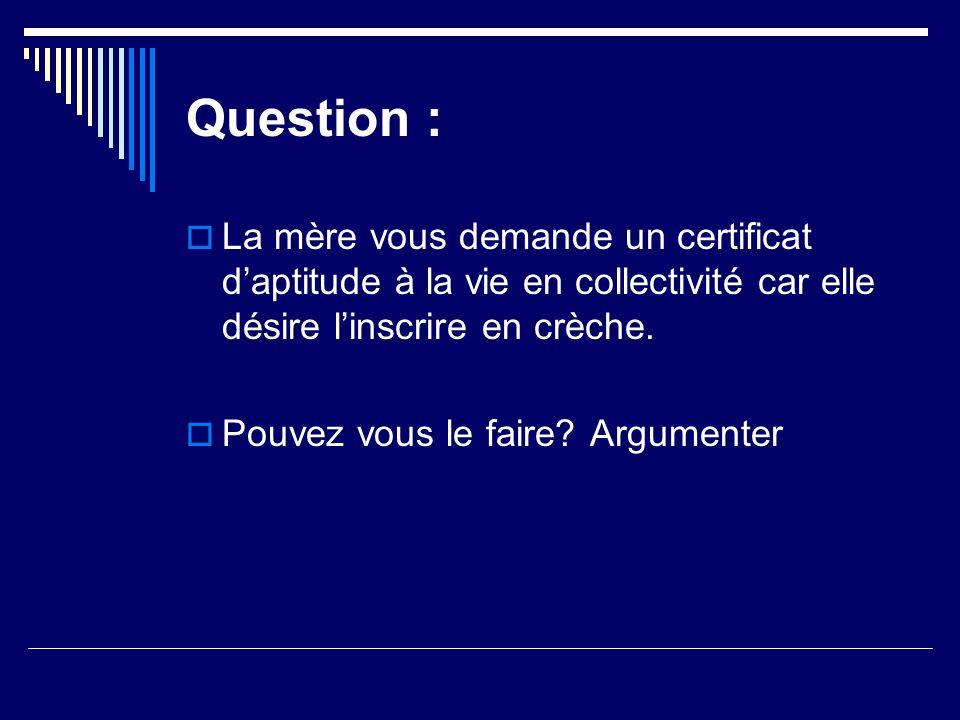 Question :La mère vous demande un certificat d'aptitude à la vie en collectivité car elle désire l'inscrire en crèche.