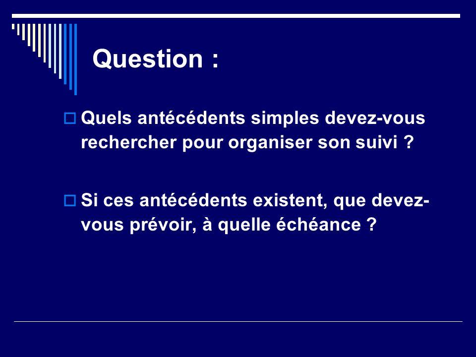 Question : Quels antécédents simples devez-vous rechercher pour organiser son suivi