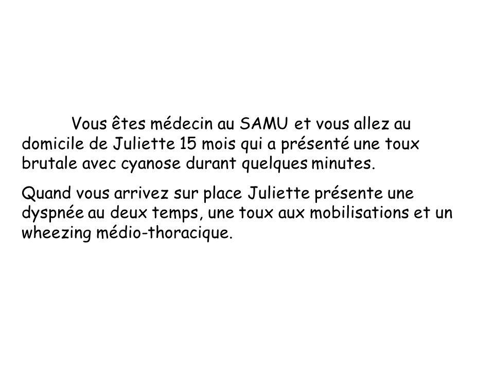 Vous êtes médecin au SAMU et vous allez au domicile de Juliette 15 mois qui a présenté une toux brutale avec cyanose durant quelques minutes.