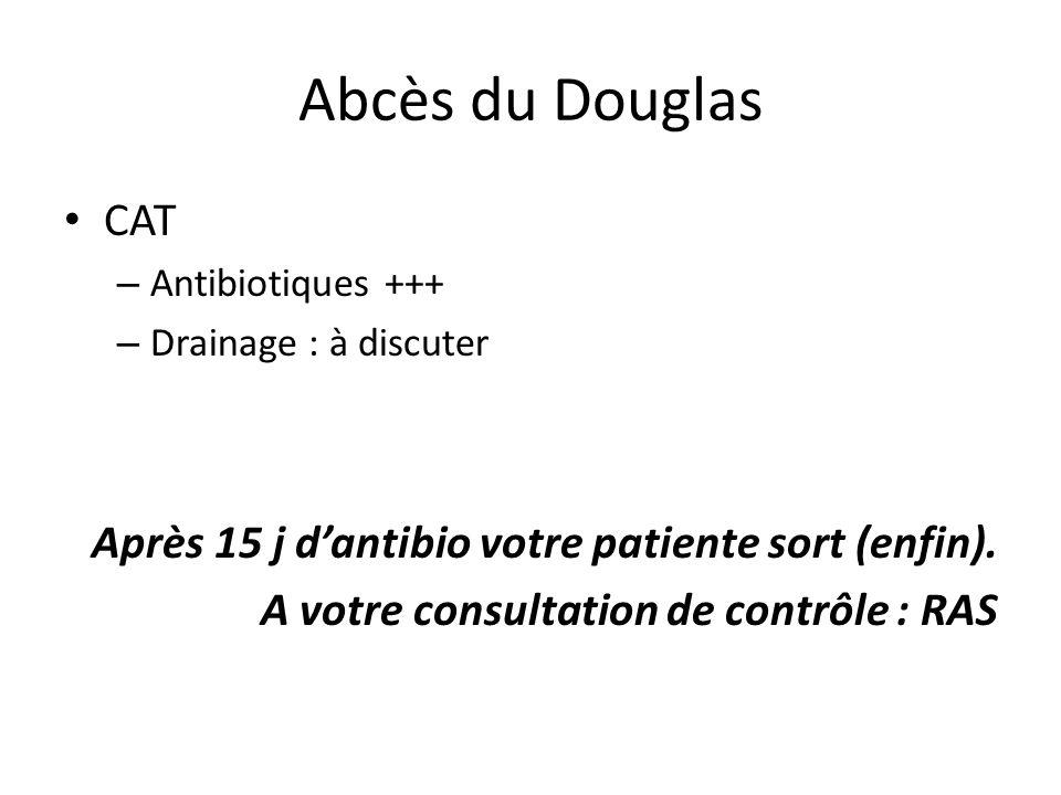 Abcès du Douglas CAT Après 15 j d'antibio votre patiente sort (enfin).
