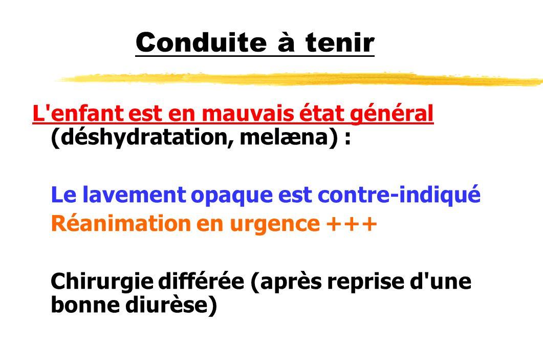 Conduite à tenir L enfant est en mauvais état général (déshydratation, melæna) : Le lavement opaque est contre-indiqué.