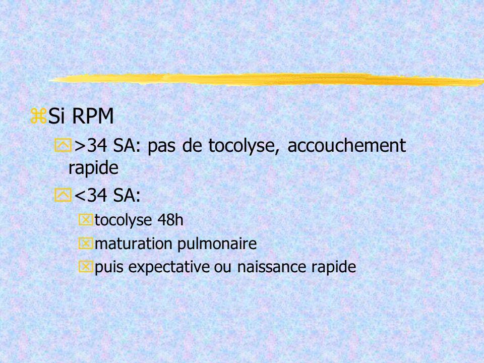Si RPM >34 SA: pas de tocolyse, accouchement rapide <34 SA: