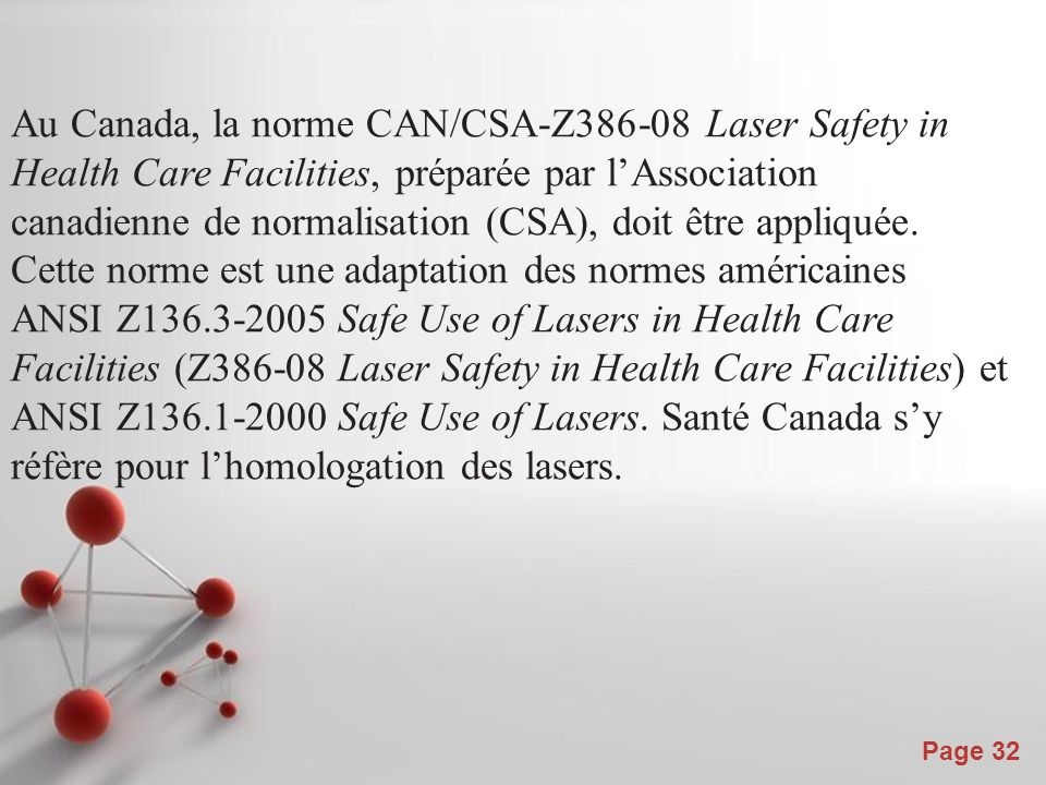 Au Canada, la norme CAN/CSA-Z386-08 Laser Safety in Health Care Facilities, préparée par l'Association canadienne de normalisation (CSA), doit être appliquée. Cette norme est une adaptation des normes américaines ANSI Z136.3-2005 Safe Use of Lasers in Health Care Facilities (Z386-08 Laser Safety in Health Care Facilities) et ANSI Z136.1-2000 Safe Use of Lasers. Santé Canada s'y