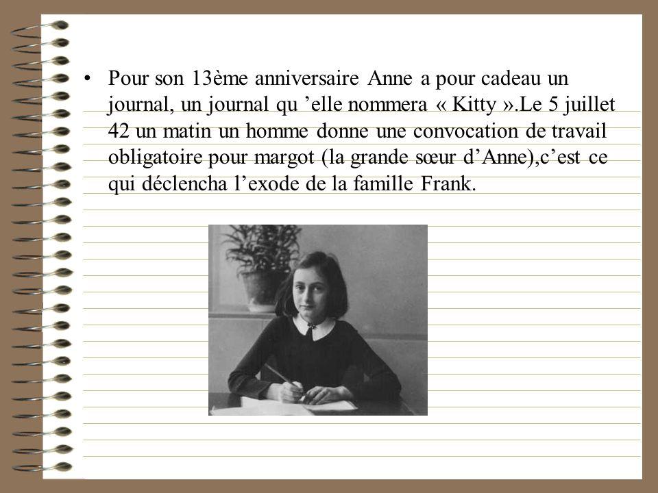 Pour son 13ème anniversaire Anne a pour cadeau un journal, un journal qu 'elle nommera « Kitty ».Le 5 juillet 42 un matin un homme donne une convocation de travail obligatoire pour margot (la grande sœur d'Anne),c'est ce qui déclencha l'exode de la famille Frank.