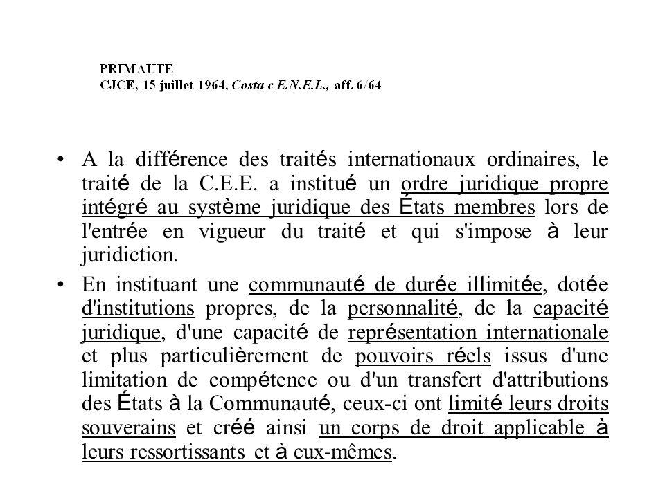 A la différence des traités internationaux ordinaires, le traité de la C.E.E. a institué un ordre juridique propre intégré au système juridique des États membres lors de l entrée en vigueur du traité et qui s impose à leur juridiction.