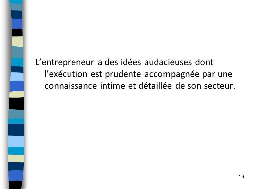 L'entrepreneur a des idées audacieuses dont l'exécution est prudente accompagnée par une connaissance intime et détaillée de son secteur.