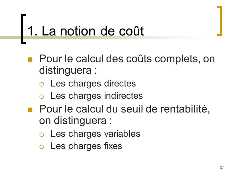 1. La notion de coût Pour le calcul des coûts complets, on distinguera : Les charges directes. Les charges indirectes.