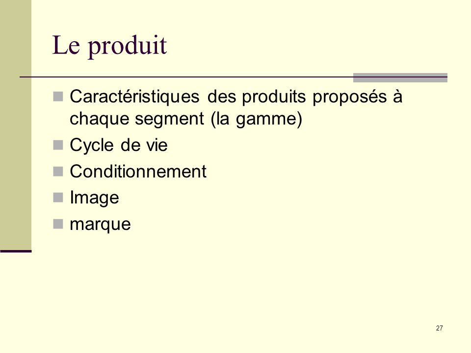 Le produit Caractéristiques des produits proposés à chaque segment (la gamme) Cycle de vie. Conditionnement.