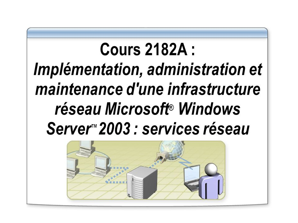 Cours 2182A : Implémentation, administration et maintenance d une infrastructure réseau Microsoft® Windows Server™2003 : services réseau