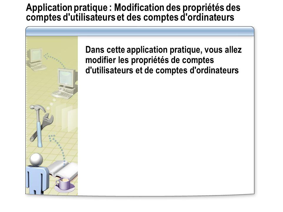 Application pratique : Modification des propriétés des comptes d utilisateurs et des comptes d ordinateurs