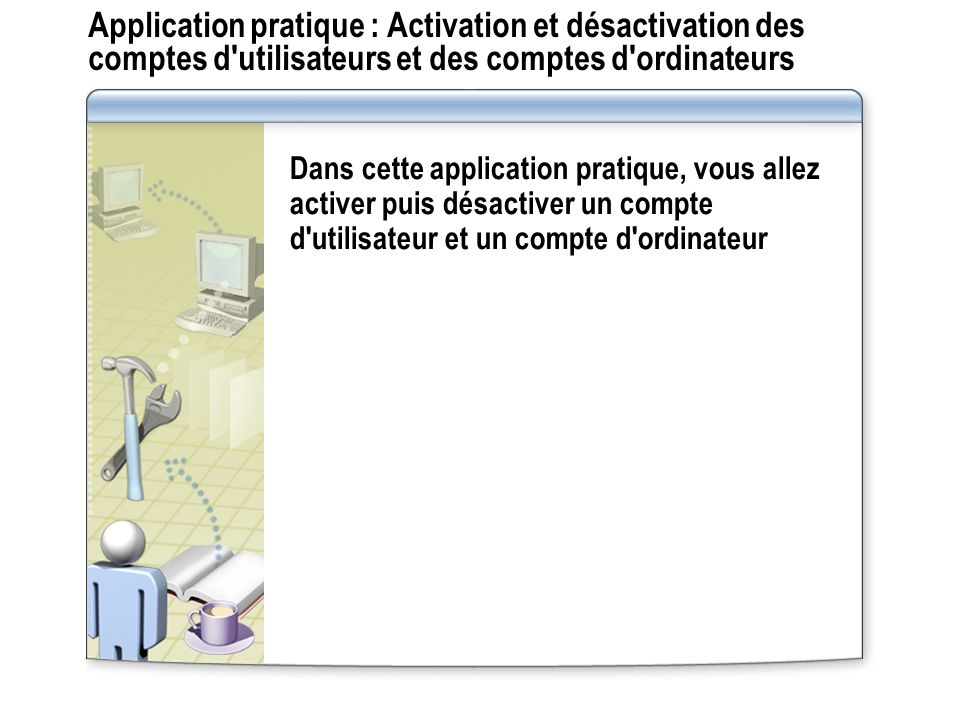 Application pratique : Activation et désactivation des comptes d utilisateurs et des comptes d ordinateurs