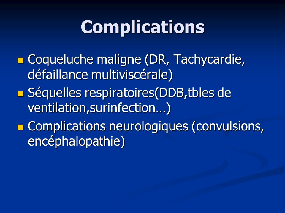 Complications Coqueluche maligne (DR, Tachycardie, défaillance multiviscérale) Séquelles respiratoires(DDB,tbles de ventilation,surinfection…)
