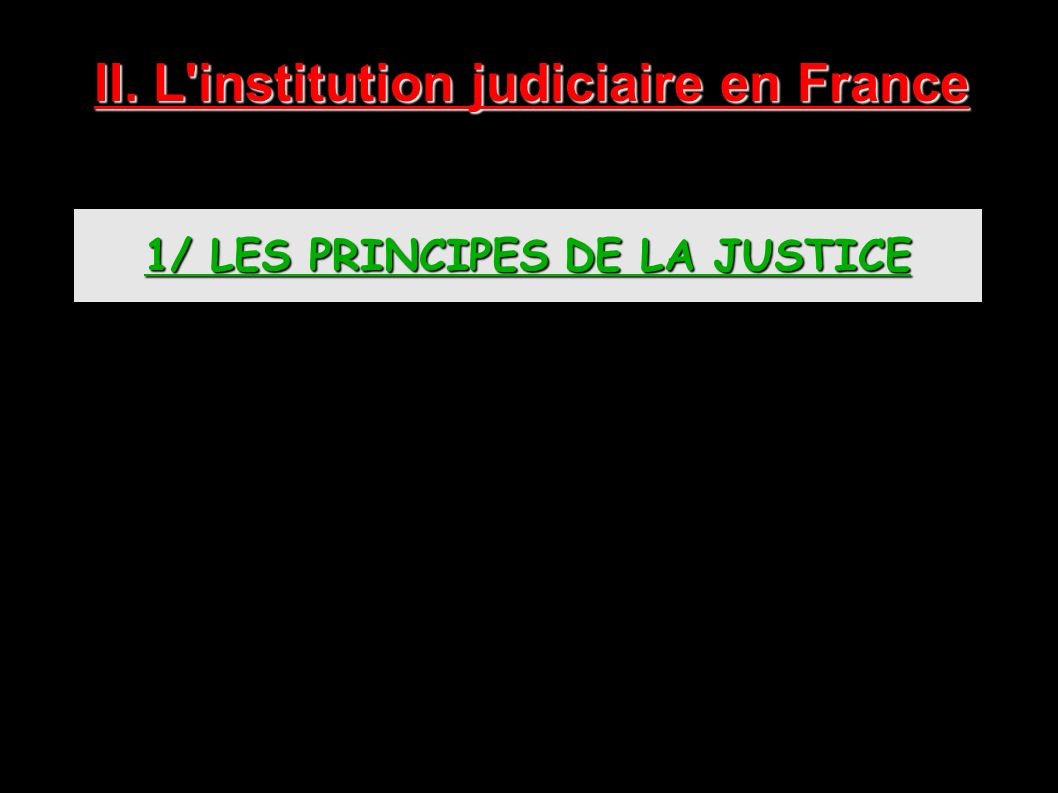 II. L institution judiciaire en France 1/ LES PRINCIPES DE LA JUSTICE