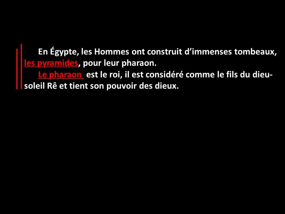 En Égypte, les Hommes ont construit d'immenses tombeaux, les pyramides, pour leur pharaon.