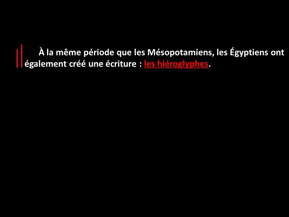 À la même période que les Mésopotamiens, les Égyptiens ont également créé une écriture : les hiéroglyphes.