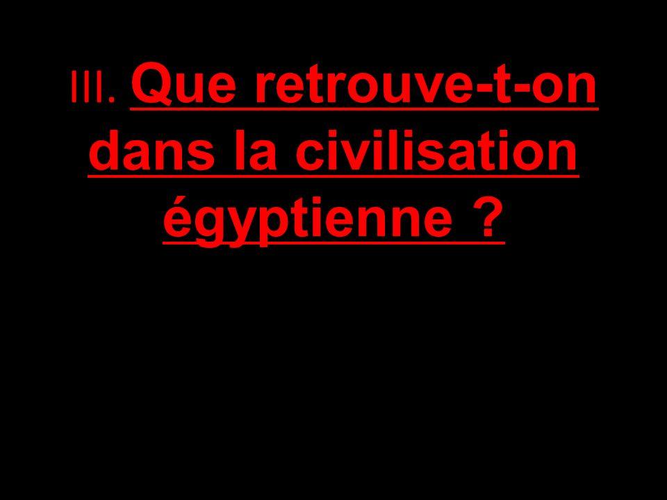 III. Que retrouve-t-on dans la civilisation égyptienne