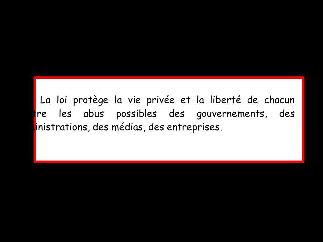 La loi protège la vie privée et la liberté de chacun contre les abus possibles des gouvernements, des administrations, des médias, des entreprises.