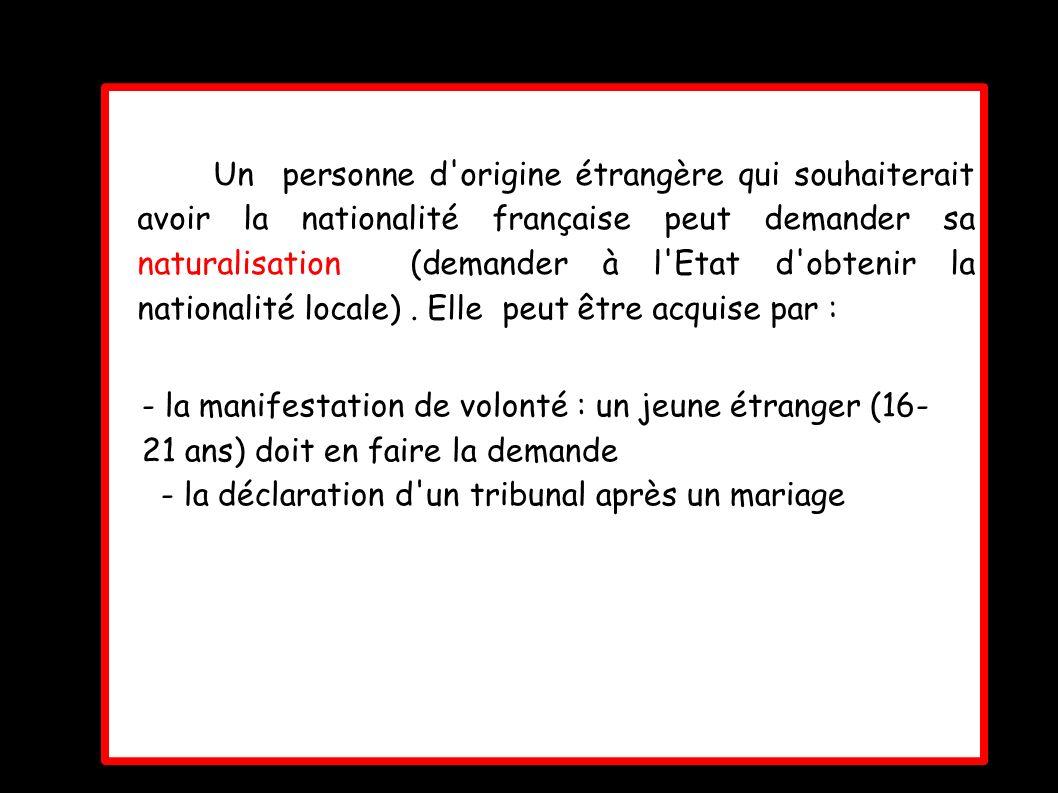 Un personne d origine étrangère qui souhaiterait avoir la nationalité française peut demander sa naturalisation (demander à l Etat d obtenir la nationalité locale) . Elle peut être acquise par :