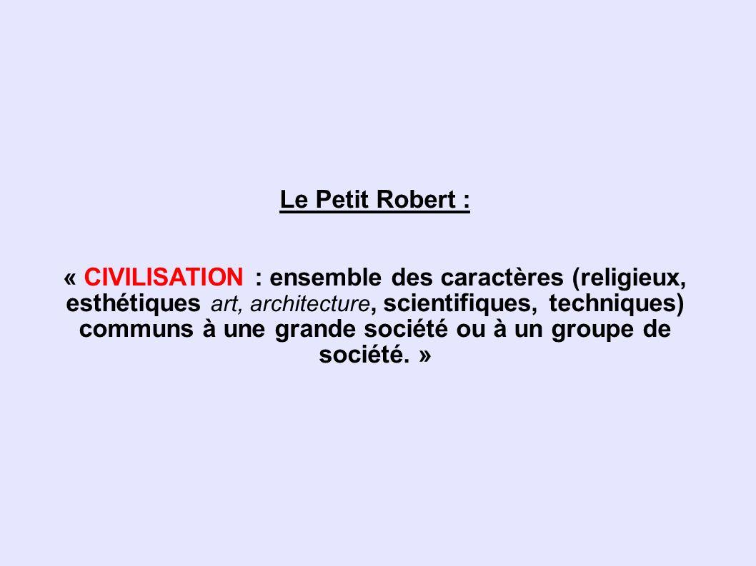 Le Petit Robert : « CIVILISATION : ensemble des caractères (religieux, esthétiques art, architecture, scientifiques, techniques) communs à une grande société ou à un groupe de société. »