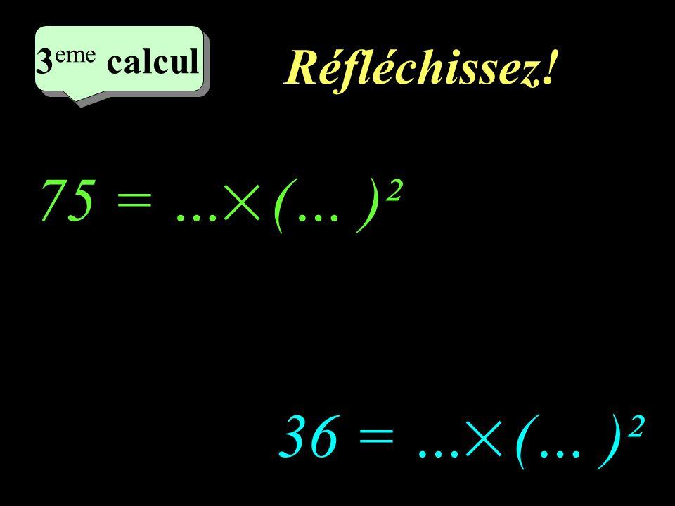 2eme calcul 3eme calcul Réfléchissez! 75 = … (… )² 36 = … (… )²