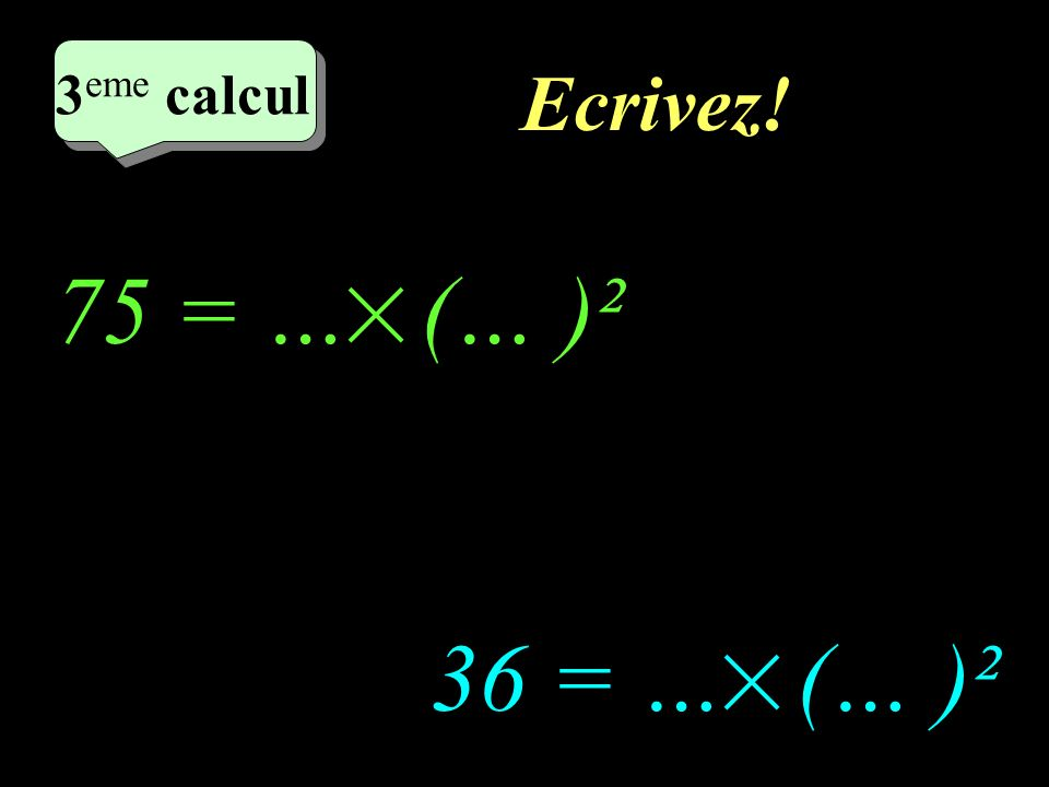 2eme calcul 3eme calcul Ecrivez! 75 = … (… )² 36 = … (… )²