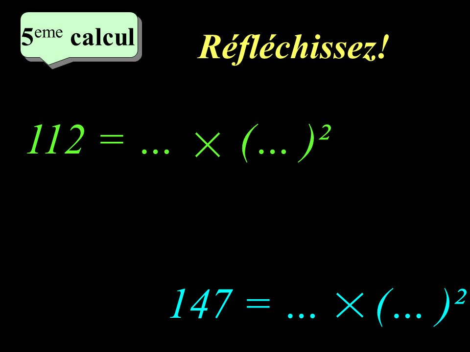 5eme calcul Réfléchissez! 112 = … (… )² 147 = … (… )²