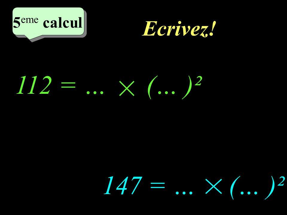 5eme calcul Ecrivez! 112 = … (… )² 147 = … (… )²