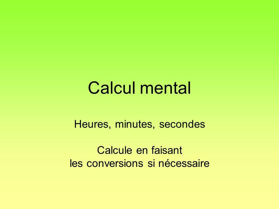 Calcul mental Heures, minutes, secondes Calcule en faisant