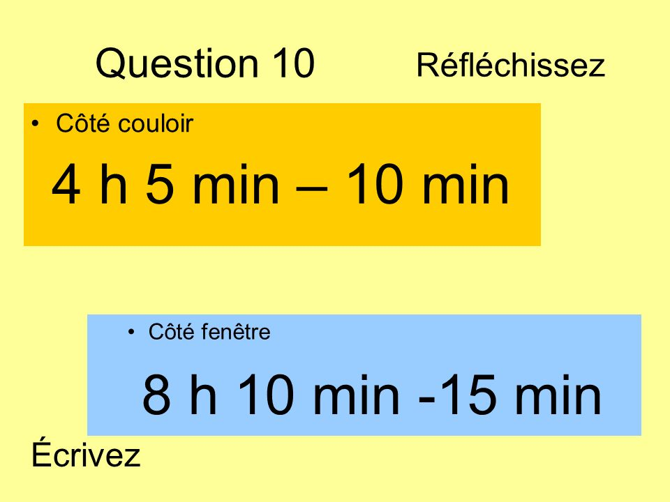4 h 5 min – 10 min 8 h 10 min -15 min Question 10 Réfléchissez Écrivez