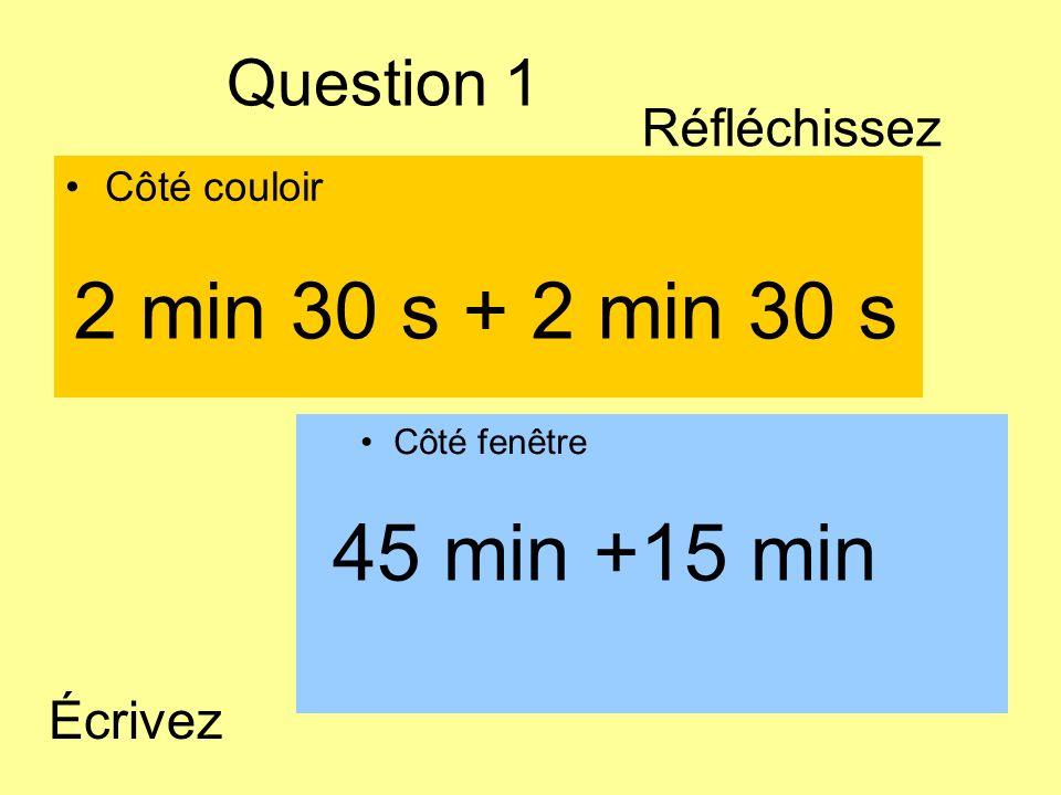 2 min 30 s + 2 min 30 s 45 min +15 min Question 1 Réfléchissez Écrivez