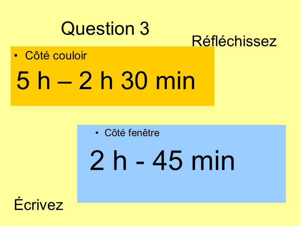 2 h - 45 min 5 h – 2 h 30 min Question 3 Réfléchissez Écrivez