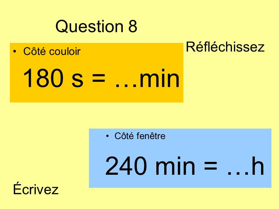 180 s = …min 240 min = …h Question 8 Réfléchissez Écrivez Côté couloir