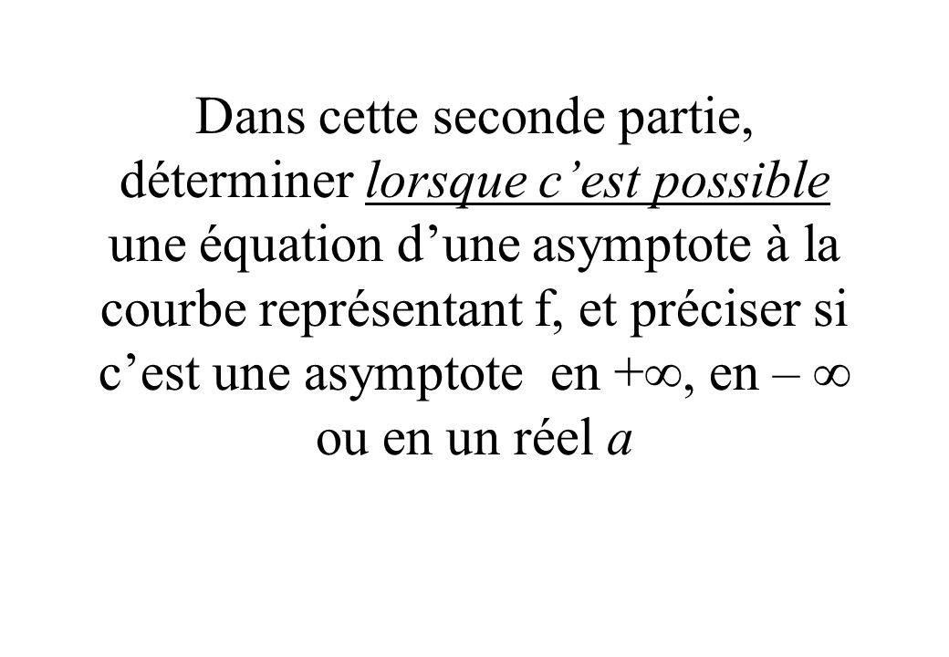 Dans cette seconde partie, déterminer lorsque c'est possible une équation d'une asymptote à la courbe représentant f, et préciser si c'est une asymptote en +, en –  ou en un réel a
