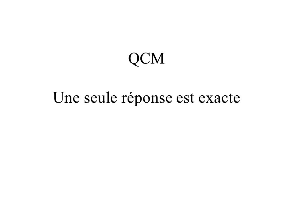 QCM Une seule réponse est exacte