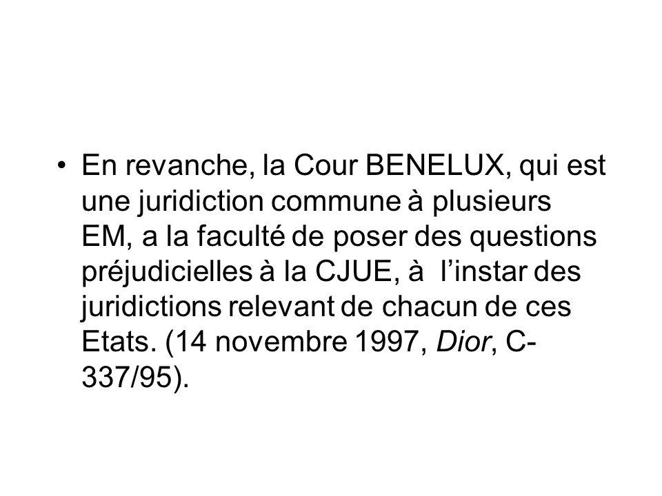 En revanche, la Cour BENELUX, qui est une juridiction commune à plusieurs EM, a la faculté de poser des questions préjudicielles à la CJUE, à l'instar des juridictions relevant de chacun de ces Etats.