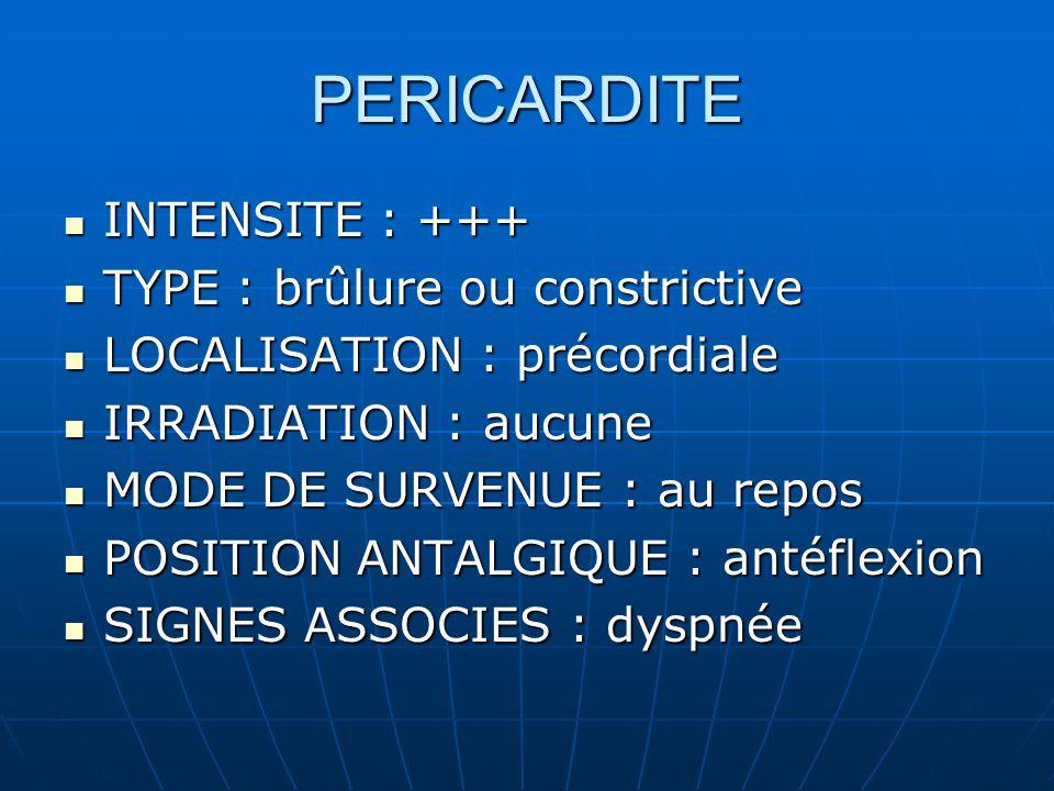 PERICARDITE INTENSITE : +++ TYPE : brûlure ou constrictive