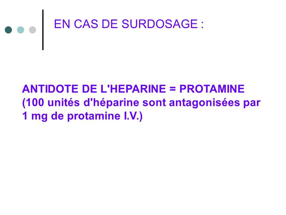 EN CAS DE SURDOSAGE : ANTIDOTE DE L HEPARINE = PROTAMINE