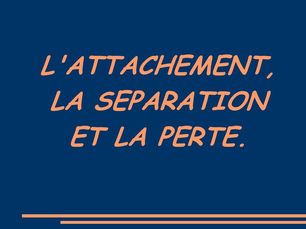 L ATTACHEMENT, LA SEPARATION ET LA PERTE.
