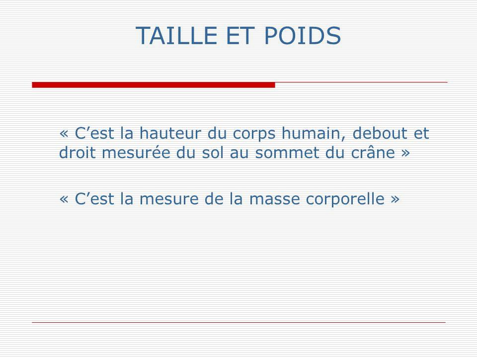 TAILLE ET POIDS « C'est la hauteur du corps humain, debout et droit mesurée du sol au sommet du crâne »