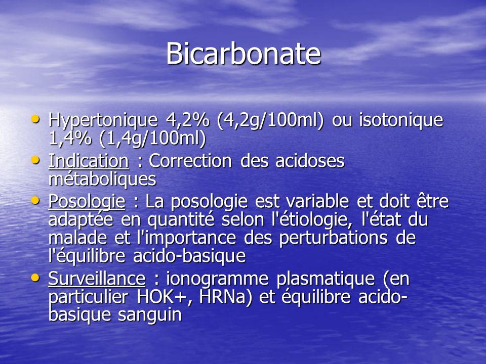 Bicarbonate Hypertonique 4,2% (4,2g/100ml) ou isotonique 1,4% (1,4g/100ml) Indication : Correction des acidoses métaboliques.