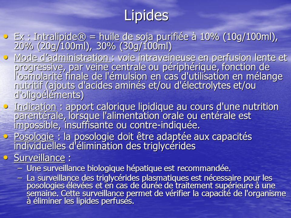 Lipides Ex : Intralipide® = huile de soja purifiée à 10% (10g/100ml), 20% (20g/100ml), 30% (30g/100ml)