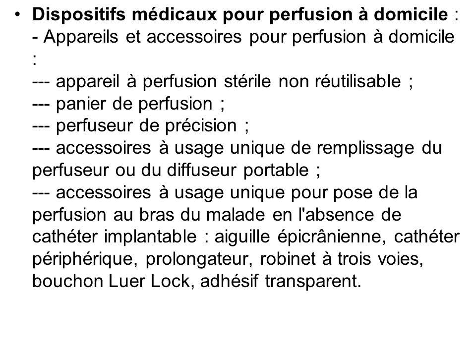 Dispositifs médicaux pour perfusion à domicile : - Appareils et accessoires pour perfusion à domicile : --- appareil à perfusion stérile non réutilisable ; --- panier de perfusion ; --- perfuseur de précision ; --- accessoires à usage unique de remplissage du perfuseur ou du diffuseur portable ; --- accessoires à usage unique pour pose de la perfusion au bras du malade en l absence de cathéter implantable : aiguille épicrânienne, cathéter périphérique, prolongateur, robinet à trois voies, bouchon Luer Lock, adhésif transparent.