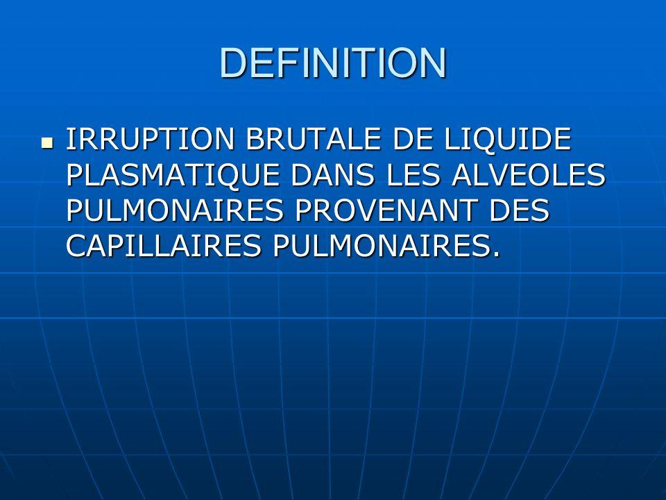 DEFINITION IRRUPTION BRUTALE DE LIQUIDE PLASMATIQUE DANS LES ALVEOLES PULMONAIRES PROVENANT DES CAPILLAIRES PULMONAIRES.
