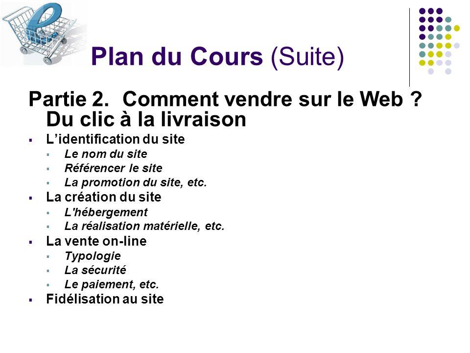 Plan du Cours (Suite) Partie 2. Comment vendre sur le Web Du clic à la livraison. L'identification du site.
