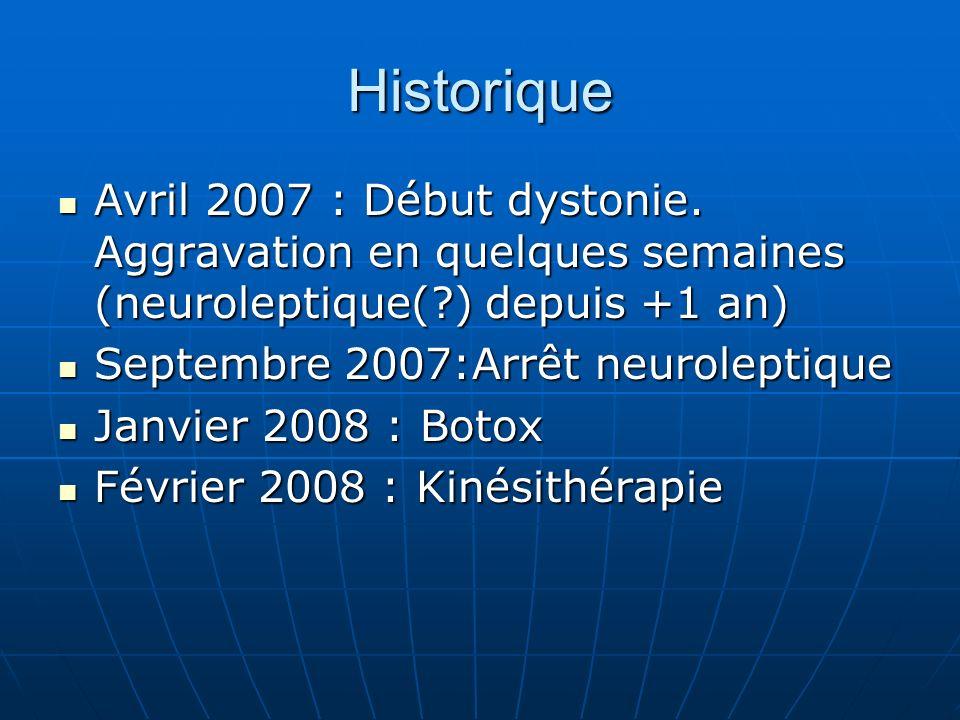 Historique Avril 2007 : Début dystonie. Aggravation en quelques semaines (neuroleptique( ) depuis +1 an)
