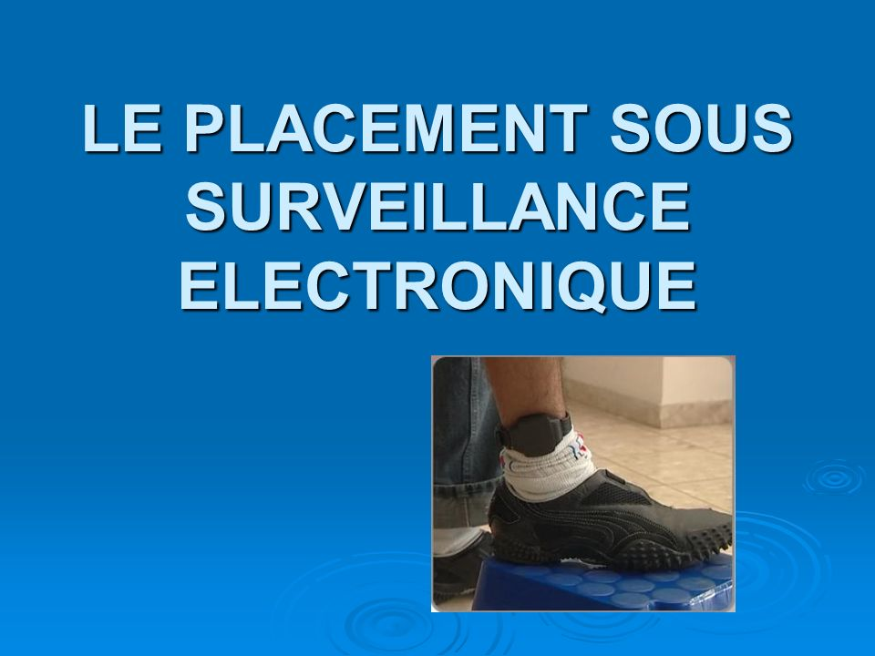 LE PLACEMENT SOUS SURVEILLANCE ELECTRONIQUE