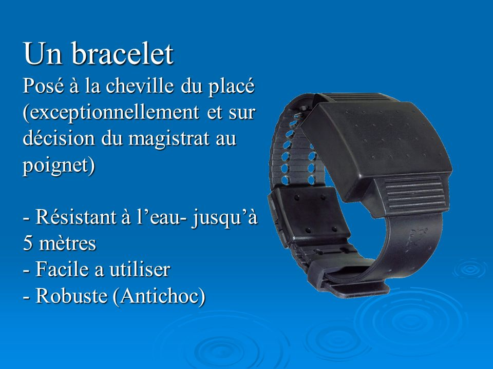 Un bracelet Posé à la cheville du placé (exceptionnellement et sur décision du magistrat au poignet)