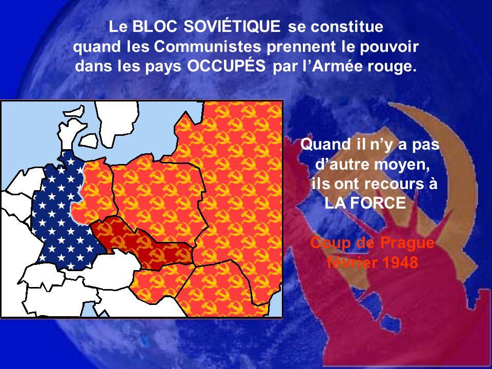Le BLOC SOVIÉTIQUE se constitue quand les Communistes prennent le pouvoir dans les pays OCCUPÉS par l'Armée rouge.